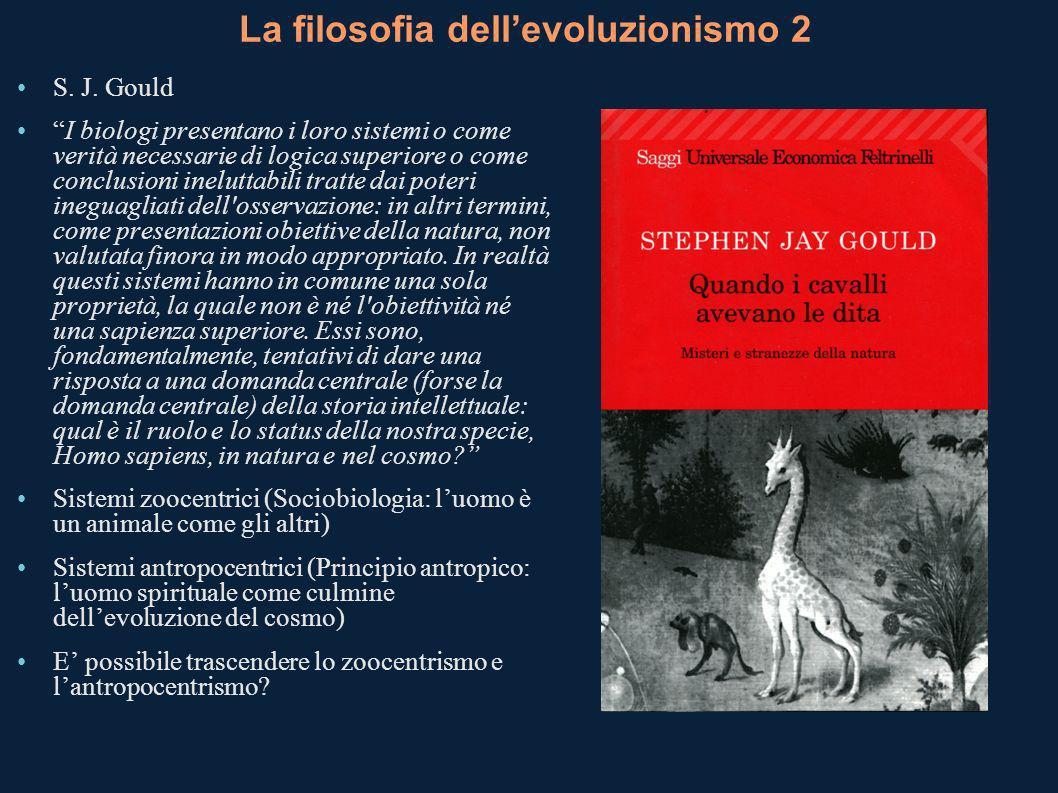 La filosofia dellevoluzionismo 2 S. J. Gould I biologi presentano i loro sistemi o come verità necessarie di logica superiore o come conclusioni inelu