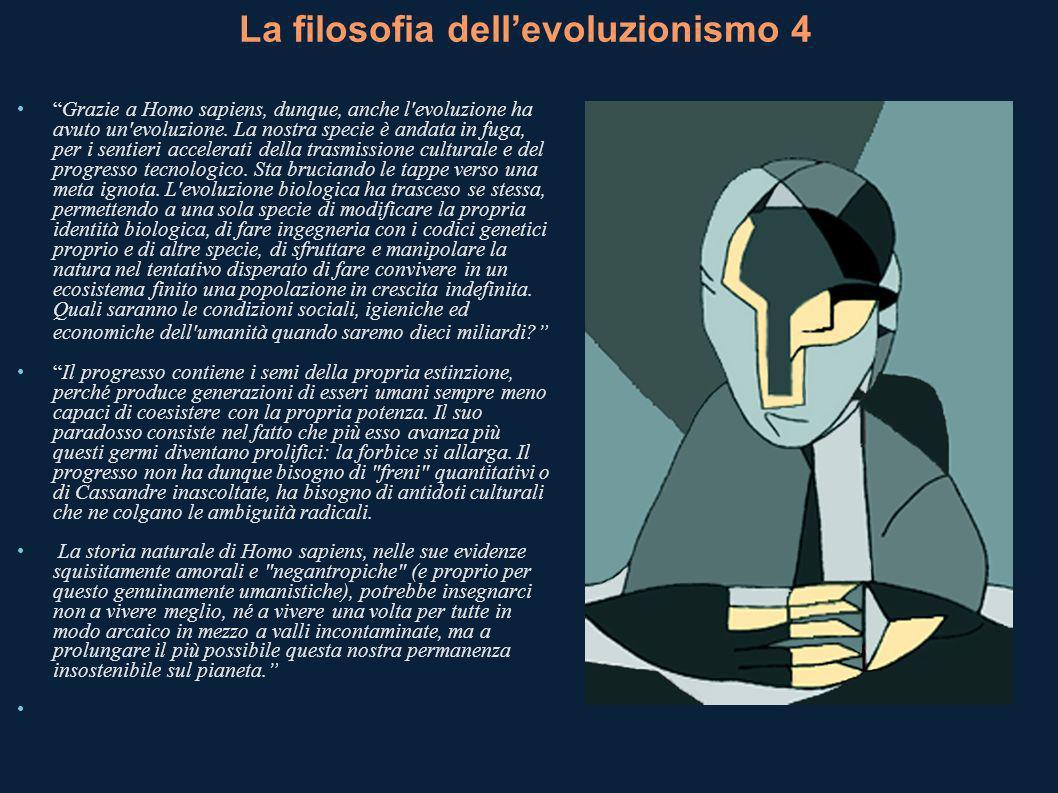 La filosofia dellevoluzionismo 4 Grazie a Homo sapiens, dunque, anche l evoluzione ha avuto un evoluzione.