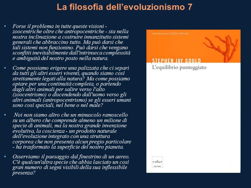 La filosofia dellevoluzionismo 7 Forse il problema in tutte queste visioni - zoocentriche oltre che antropocentriche - sta nella nostra inclinazione a