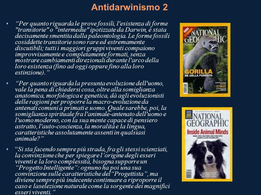 Antidarwinismo 2 Per quanto riguarda le prove fossili, l esistenza di forme transitorie o intermedie ipotizzate da Darwin, è stata decisamente smentita dalla paleontologia.
