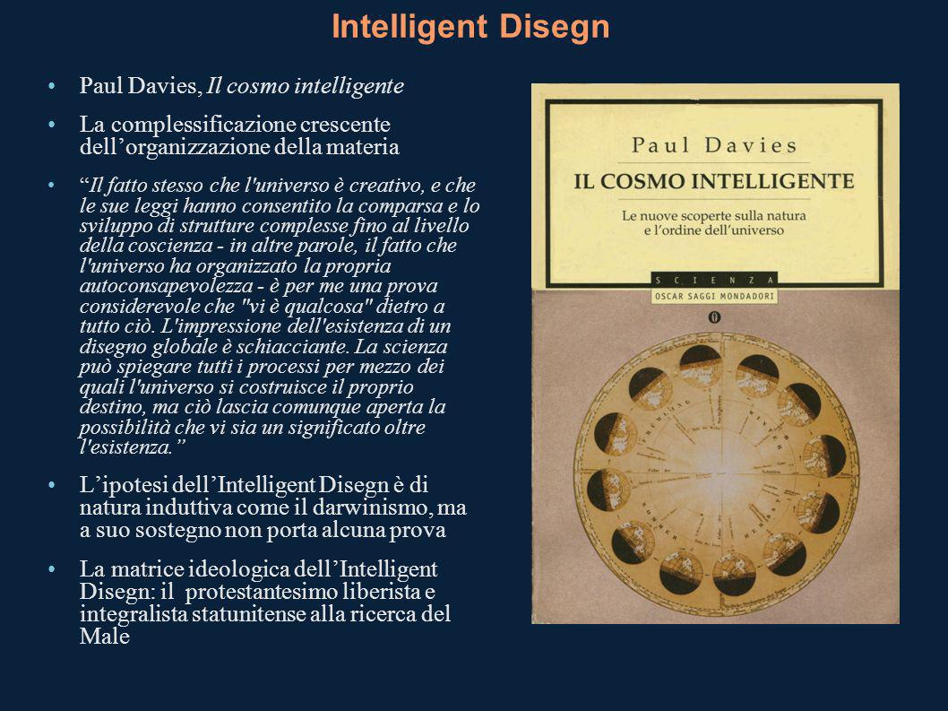 Intelligent Disegn Paul Davies, Il cosmo intelligente La complessificazione crescente dellorganizzazione della materia Il fatto stesso che l universo è creativo, e che le sue leggi hanno consentito la comparsa e lo sviluppo di strutture complesse fino al livello della coscienza - in altre parole, il fatto che l universo ha organizzato la propria autoconsapevolezza - è per me una prova considerevole che vi è qualcosa dietro a tutto ciò.