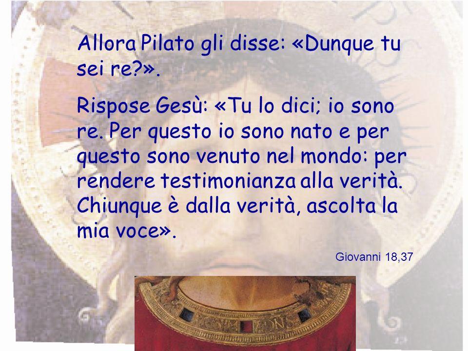 Allora Pilato gli disse: «Dunque tu sei re?». Rispose Gesù: «Tu lo dici; io sono re. Per questo io sono nato e per questo sono venuto nel mondo: per r