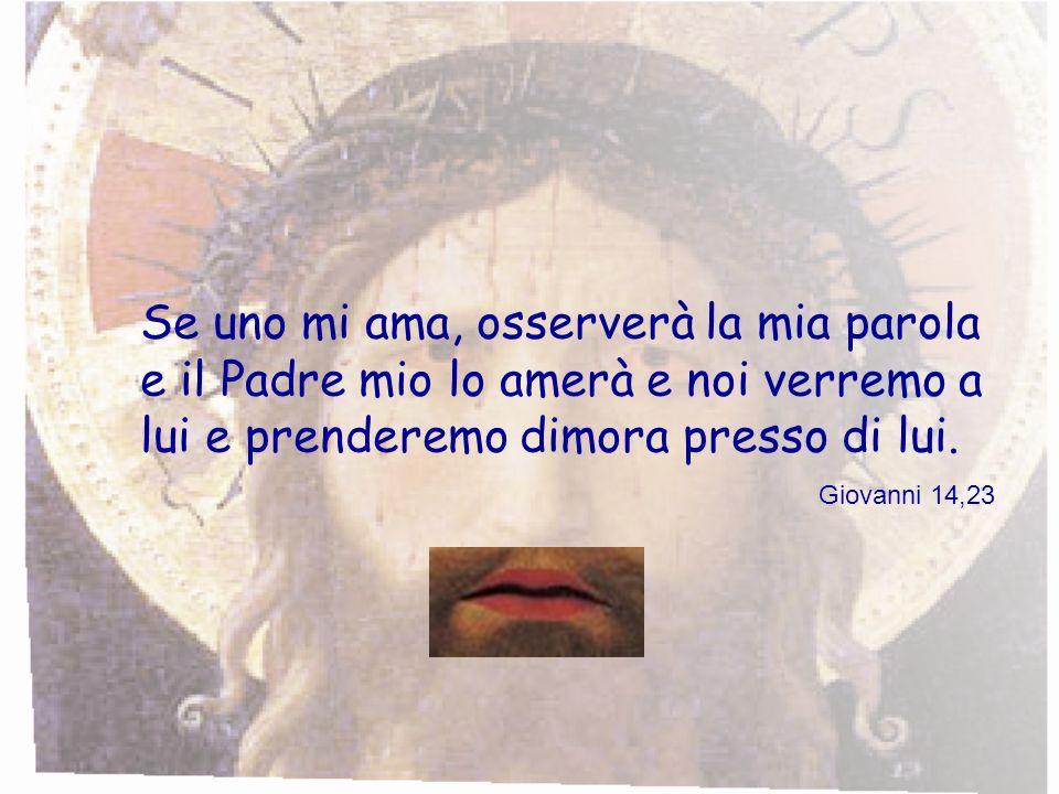 Se uno mi ama, osserverà la mia parola e il Padre mio lo amerà e noi verremo a lui e prenderemo dimora presso di lui. Giovanni 14,23