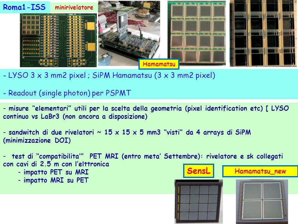 - misure elementari utili per la scelta della geometria (pixel identification etc) [ LYSO continuo vs LaBr3 (non ancora a disposizione) - sandwitch di due rivelatori ~ 15 x 15 x 5 mm3 visti da 4 arrays di SiPM (minimizzazione DOI) - test di compatibilita PET MRI (entro meta Settembre): rivelatore e sk collegati con cavi di 2.5 m con lelttronica - impatto PET su MRI - impatto MRI su PET - LYSO 3 x 3 mm2 pixel ; SiPM Hamamatsu (3 x 3 mm2 pixel) - Readout (single photon) per PSPMT Roma1-ISS minirivelatore SensL Hamamatsu_new Hamamatsu