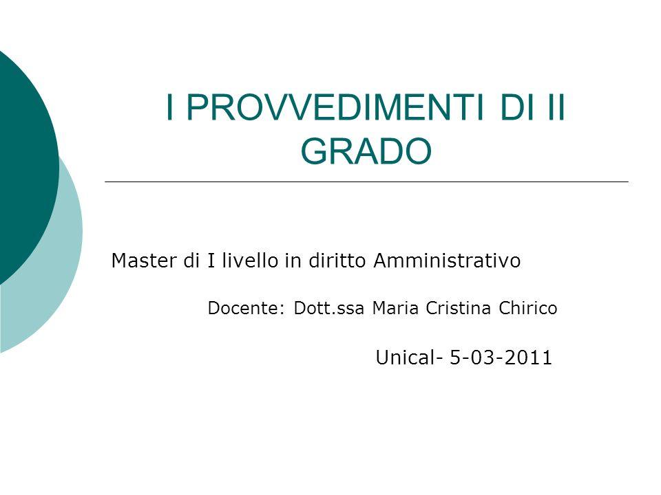 I PROVVEDIMENTI DI II GRADO Master di I livello in diritto Amministrativo Docente: Dott.ssa Maria Cristina Chirico Unical- 5-03-2011