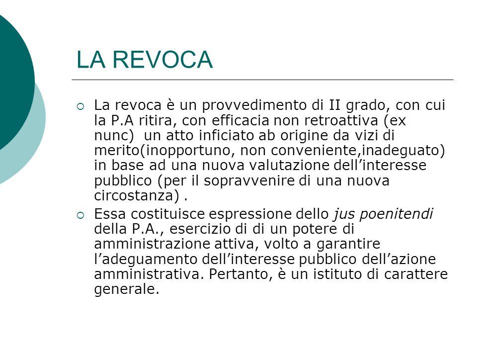 LA REVOCA La revoca è un provvedimento di II grado, con cui la P.A ritira, con efficacia non retroattiva (ex nunc) un atto inficiato ab origine da viz