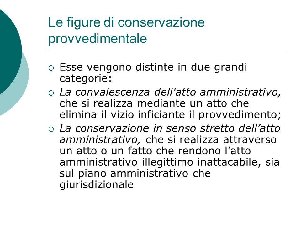 Le figure di conservazione provvedimentale Esse vengono distinte in due grandi categorie: La convalescenza dellatto amministrativo, che si realizza me