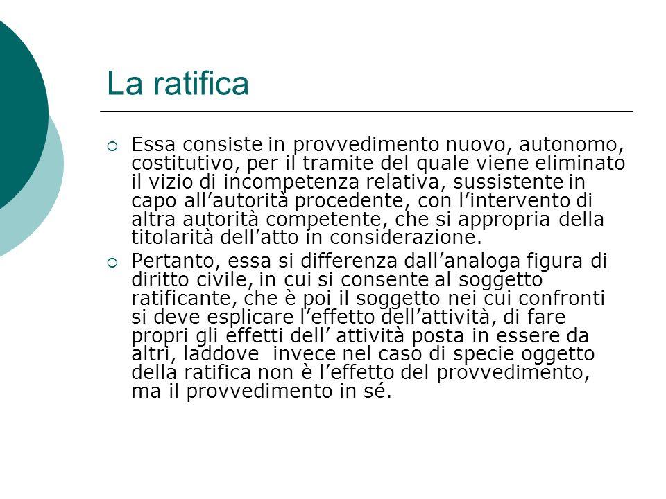 La ratifica Essa consiste in provvedimento nuovo, autonomo, costitutivo, per il tramite del quale viene eliminato il vizio di incompetenza relativa, s