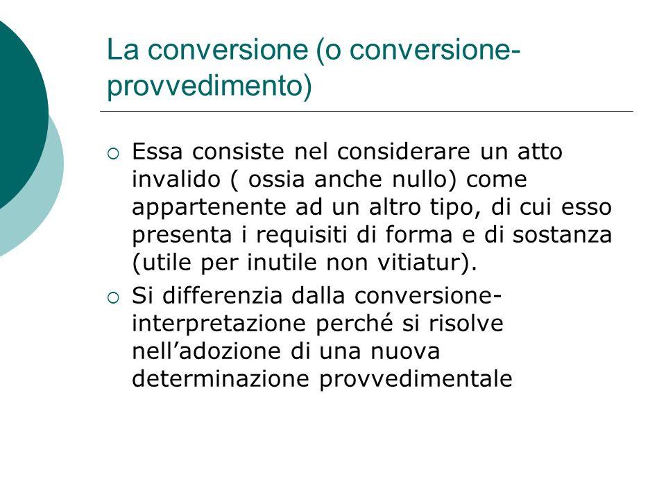 La conversione (o conversione- provvedimento) Essa consiste nel considerare un atto invalido ( ossia anche nullo) come appartenente ad un altro tipo,