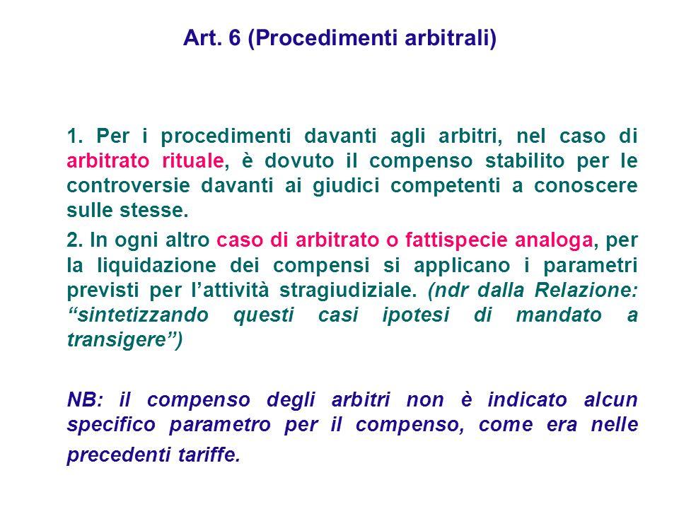 Art. 6 (Procedimenti arbitrali) 1. Per i procedimenti davanti agli arbitri, nel caso di arbitrato rituale, è dovuto il compenso stabilito per le contr