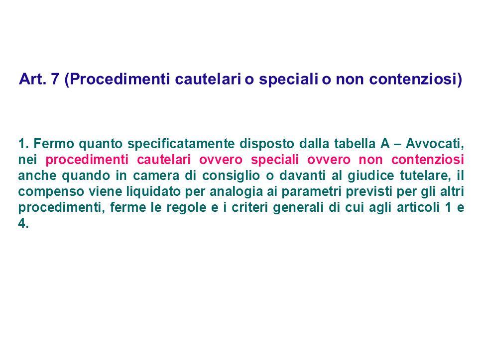 Art. 7 (Procedimenti cautelari o speciali o non contenziosi) 1. Fermo quanto specificatamente disposto dalla tabella A – Avvocati, nei procedimenti ca