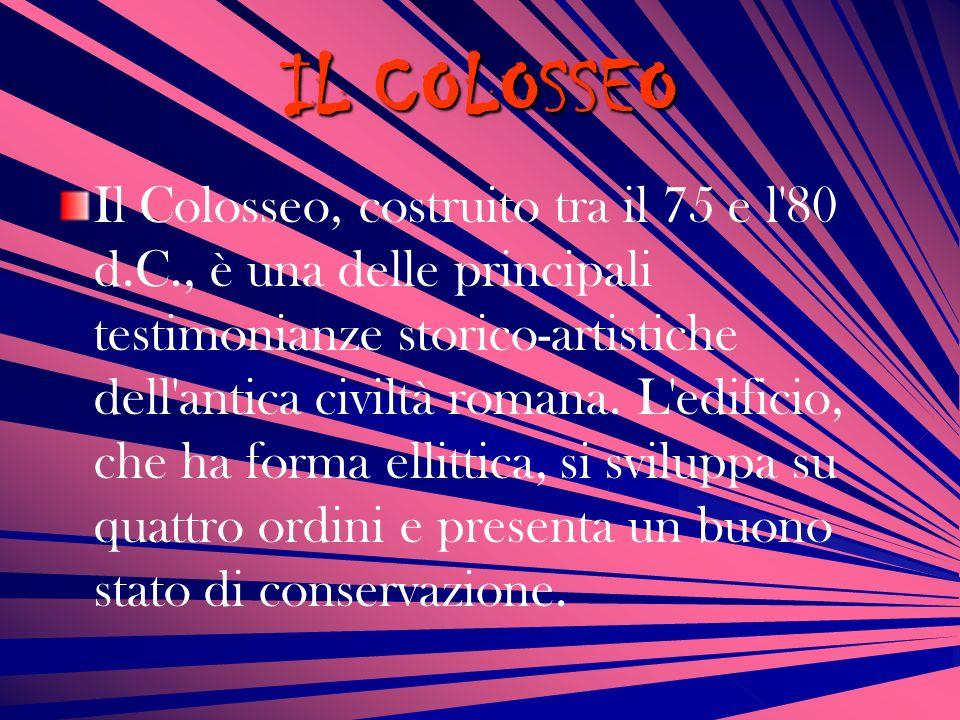 IL COLOSSEO Il Colosseo, costruito tra il 75 e l'80 d.C., è una delle principali testimonianze storico-artistiche dell'antica civiltà romana. L'edific