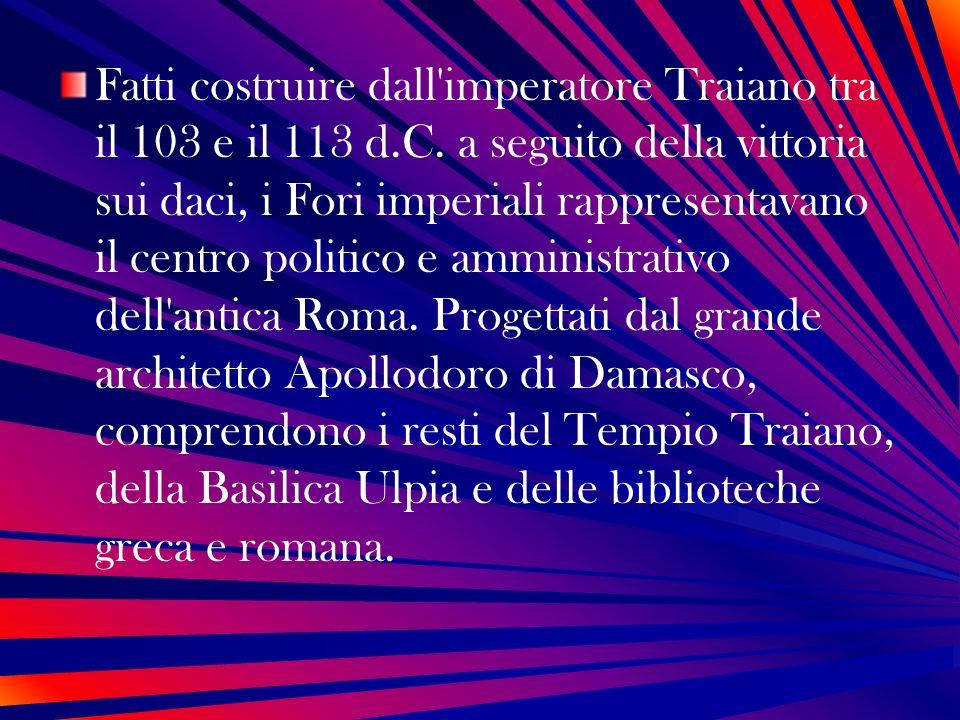 Fatti costruire dall'imperatore Traiano tra il 103 e il 113 d.C. a seguito della vittoria sui daci, i Fori imperiali rappresentavano il centro politic