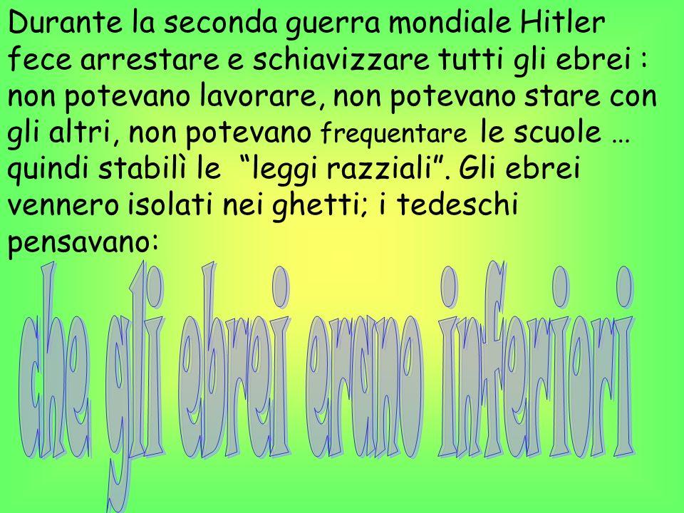 Durante la seconda guerra mondiale Hitler fece arrestare e schiavizzare tutti gli ebrei : non potevano lavorare, non potevano stare con gli altri, non