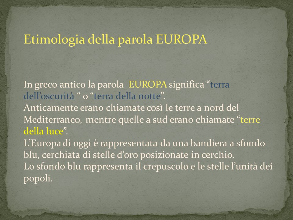 Etimologia della parola EUROPA In greco antico la parola EUROPA significa terra delloscurità o terra della notte. Anticamente erano chiamate così le t