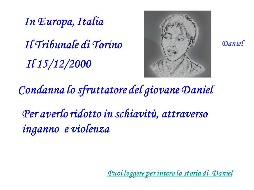 In Europa, Italia Il Tribunale di Torino Il 15/12/2000 Condanna lo sfruttatore del giovane Daniel Per averlo ridotto in schiavitù, attraverso inganno e violenza Puoi leggere per intero la storia di Daniel Daniel