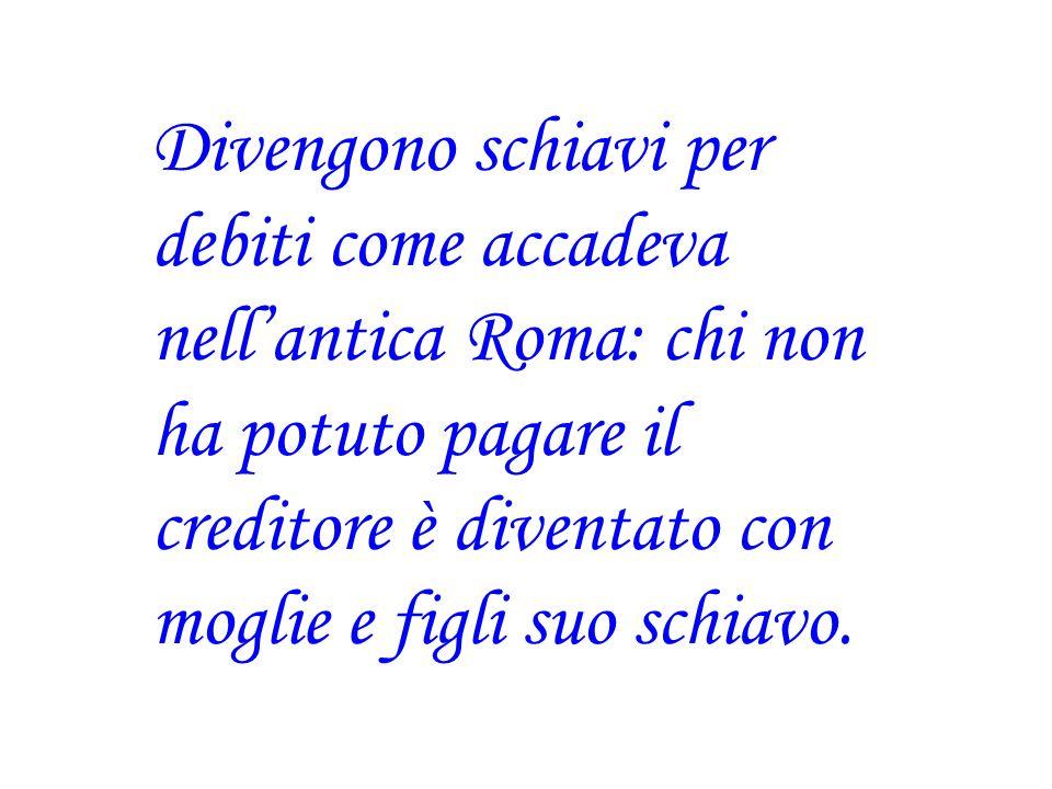 Divengono schiavi per debiti come accadeva nellantica Roma: chi non ha potuto pagare il creditore è diventato con moglie e figli suo schiavo.