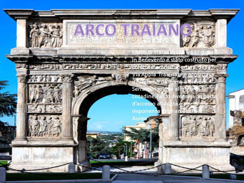 LArco di Traiano (114 – 117 d. c.) in Benevento è stato costruito per commemorare lapertura della Via Appia Traiana che accorciava il cammino da Roma