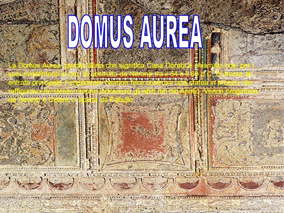 La Domus Aurea,parola latina che significa Casa Dorata,è chiamata così per i suoi rivestimenti in oro, fu costruita da Nerone tra il 64 e il 68 d.C. D