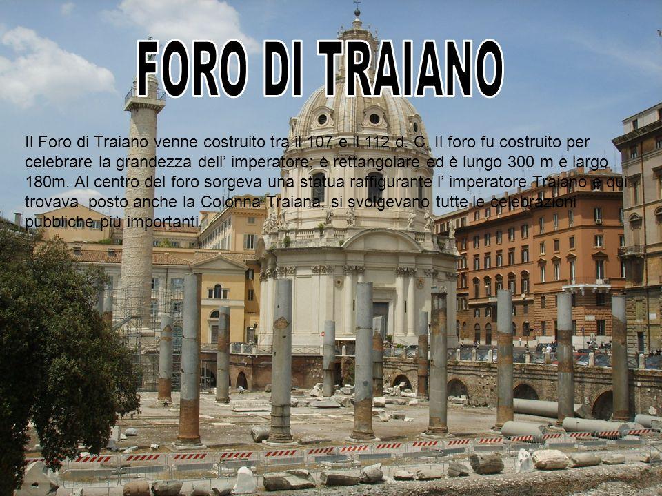 Il Foro di Traiano venne costruito tra il 107 e il 112 d. C. Il foro fu costruito per celebrare la grandezza dell imperatore; è rettangolare ed è lung