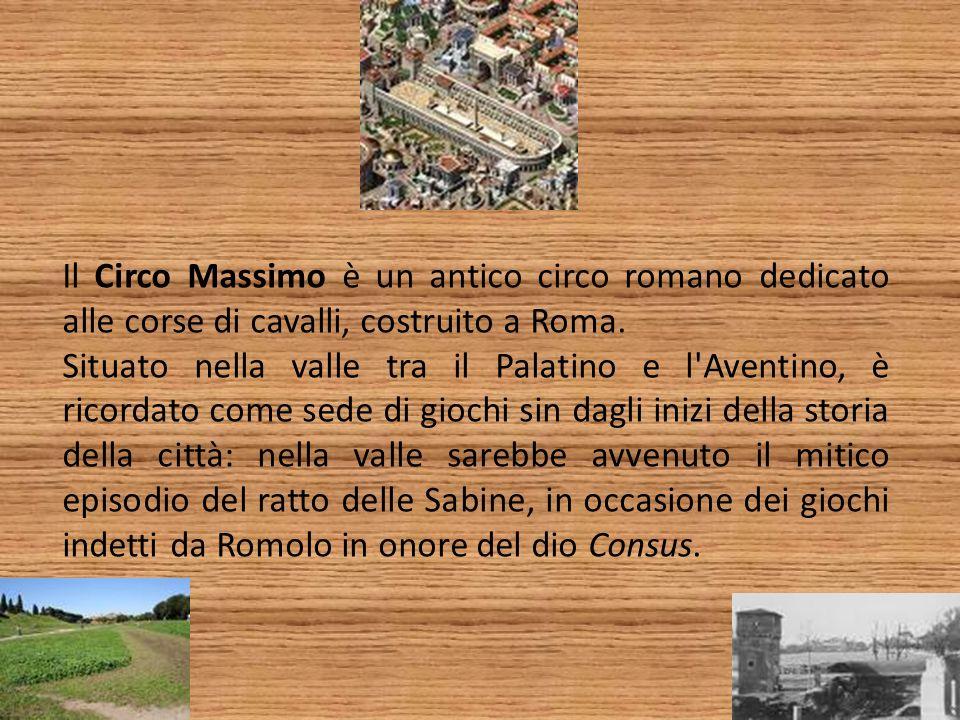 Il Circo Massimo è un antico circo romano dedicato alle corse di cavalli, costruito a Roma. Situato nella valle tra il Palatino e l'Aventino, è ricord