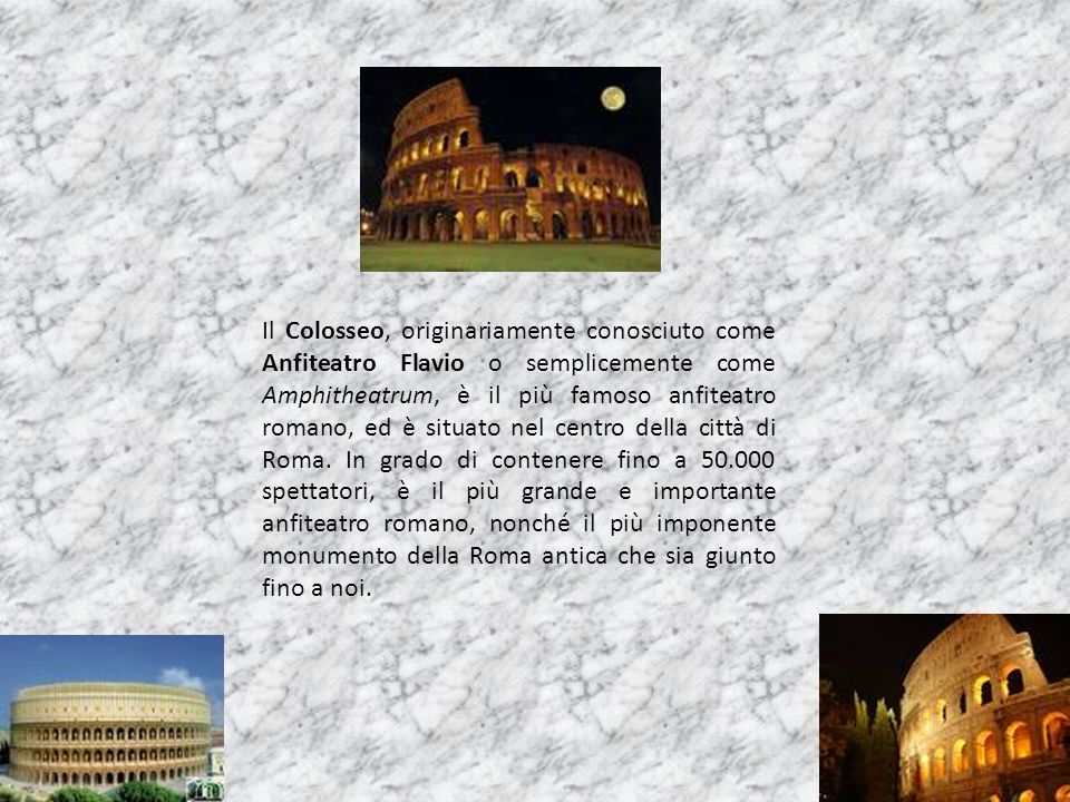 Il Colosseo, originariamente conosciuto come Anfiteatro Flavio o semplicemente come Amphitheatrum, è il più famoso anfiteatro romano, ed è situato nel