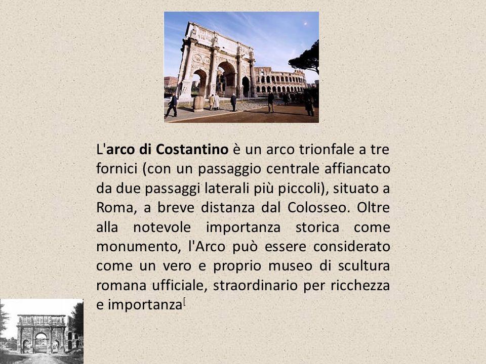 L'arco di Costantino è un arco trionfale a tre fornici (con un passaggio centrale affiancato da due passaggi laterali più piccoli), situato a Roma, a