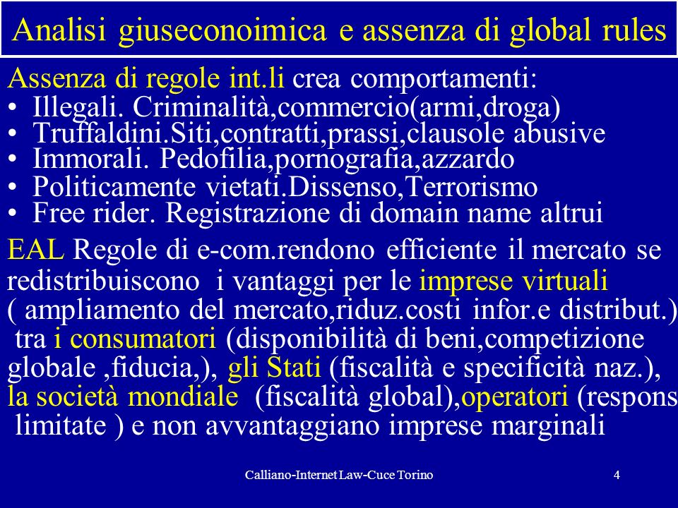Calliano-Internet Law-Cuce Torino4 Analisi giuseconoimica e assenza di global rules Assenza di regole int.li crea comportamenti: Illegali. Criminalità