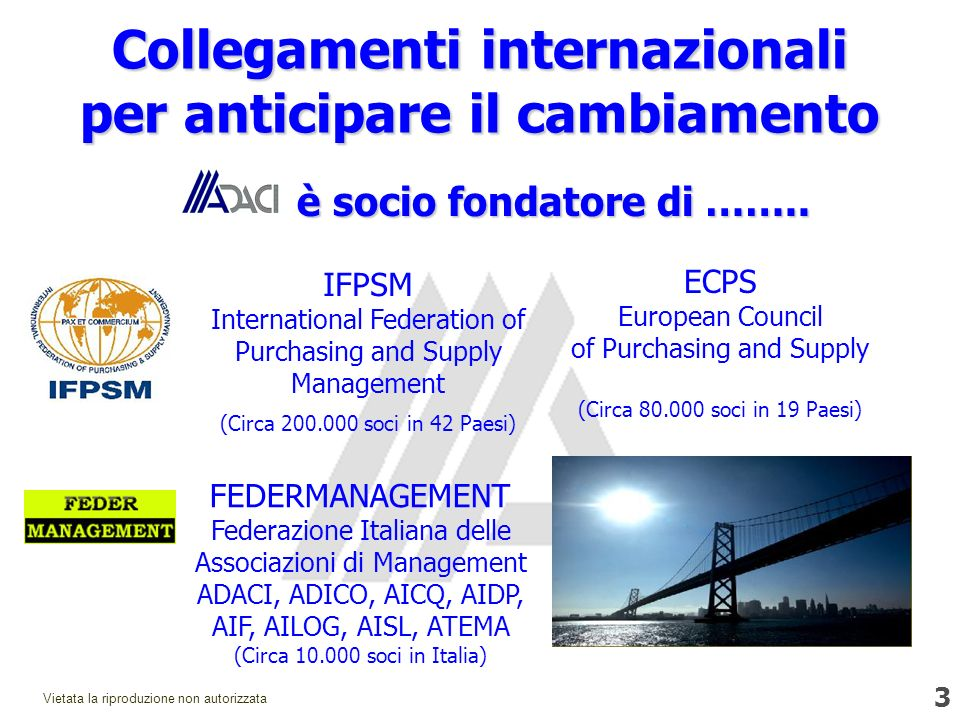 3 Vietata la riproduzione non autorizzata IFPSM International Federation of Purchasing and Supply Management (Circa 200.000 soci in 42 Paesi) FEDERMANAGEMENT Federazione Italiana delle Associazioni di Management ADACI, ADICO, AICQ, AIDP, AIF, AILOG, AISL, ATEMA (Circa 10.000 soci in Italia) ECPS European Council of Purchasing and Supply (Circa 80.000 soci in 19 Paesi) Collegamenti internazionali per anticipare il cambiamento è socio fondatore di ……..
