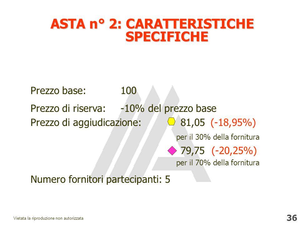 36 Vietata la riproduzione non autorizzata Prezzo base:100 Prezzo di riserva:-10% del prezzo base Prezzo di aggiudicazione: 81,05(-18,95%) per il 30% della fornitura 79,75 (-20,25%) per il 70% della fornitura Numero fornitori partecipanti: 5 ASTA n° 2: CARATTERISTICHE SPECIFICHE