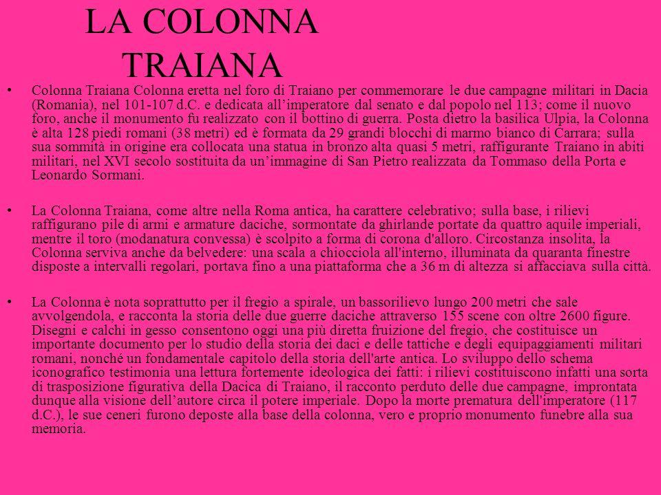 LA COLONNA TRAIANA Colonna Traiana Colonna eretta nel foro di Traiano per commemorare le due campagne militari in Dacia (Romania), nel 101-107 d.C. e