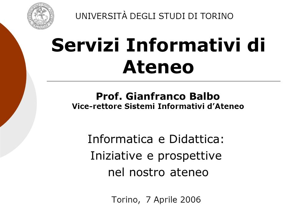 Servizi Informativi di Ateneo Informatica e Didattica: Iniziative e prospettive nel nostro ateneo Torino, 7 Aprile 2006 UNIVERSITÀ DEGLI STUDI DI TORINO Prof.