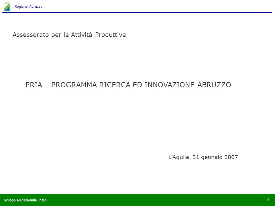 Gruppo Redazionale PRIA Regione Abruzzo 1 PRIA – PROGRAMMA RICERCA ED INNOVAZIONE ABRUZZO Assessorato per le Attività Produttive LAquila, 31 gennaio 2007