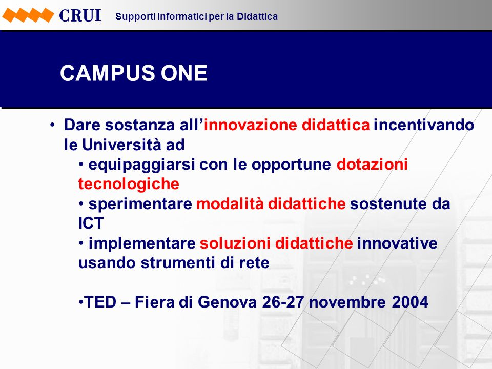Supporti Informatici per la Didattica CAMPUS ONE Dare sostanza allinnovazione didattica incentivando le Università ad equipaggiarsi con le opportune dotazioni tecnologiche sperimentare modalità didattiche sostenute da ICT implementare soluzioni didattiche innovative usando strumenti di rete TED – Fiera di Genova 26-27 novembre 2004