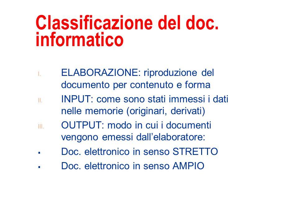 Classificazione del doc. informatico I. ELABORAZIONE: riproduzione del documento per contenuto e forma II. INPUT: come sono stati immessi i dati nelle