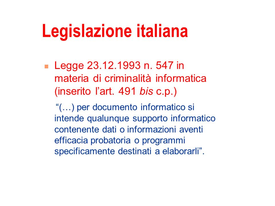 Legislazione italiana Legge 23.12.1993 n. 547 in materia di criminalità informatica (inserito lart. 491 bis c.p.) (…) per documento informatico si int