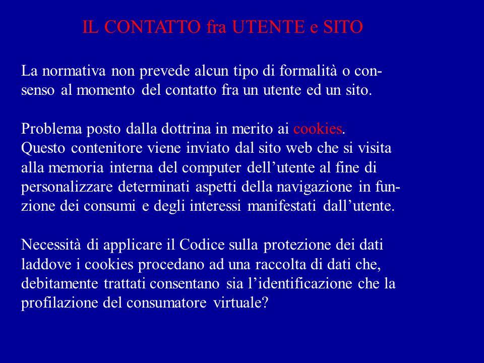 IL CONTATTO fra UTENTE e SITO La normativa non prevede alcun tipo di formalità o con- senso al momento del contatto fra un utente ed un sito.