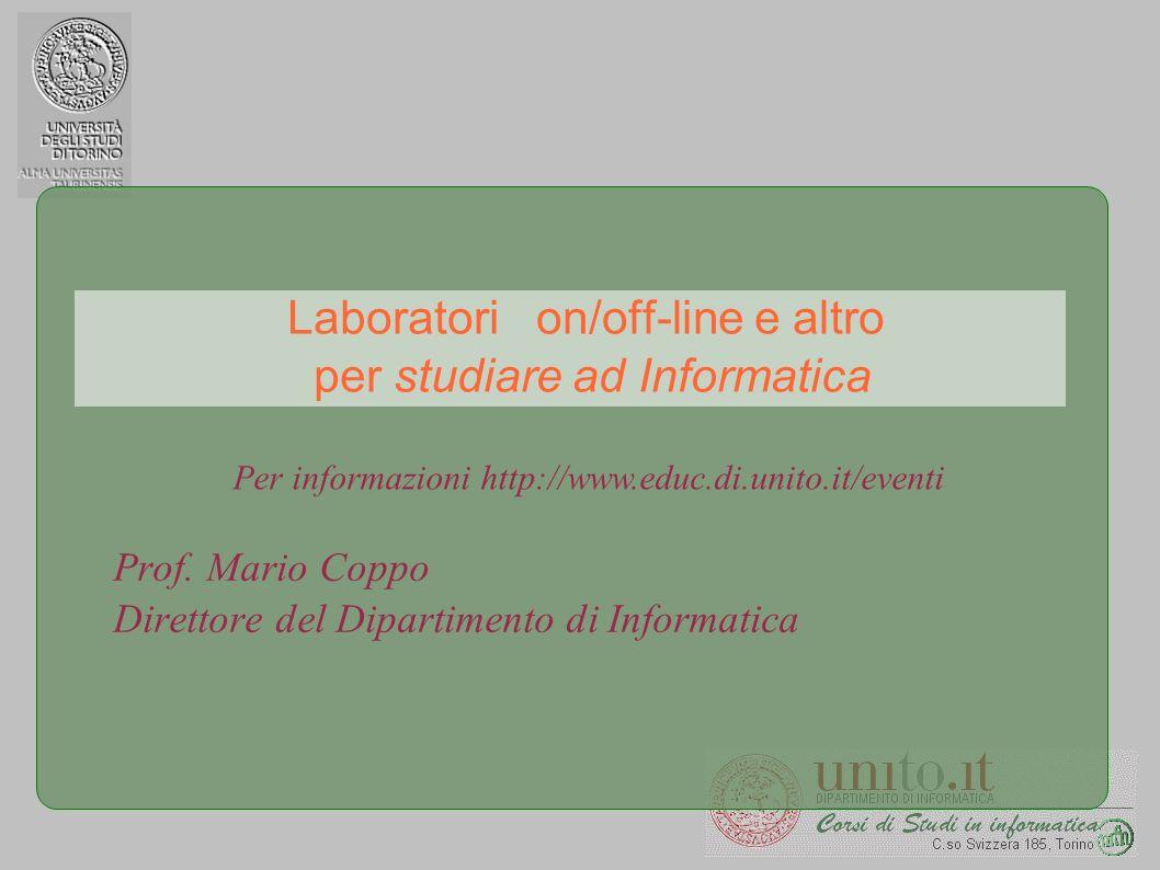 Laboratori on/off-line e altro per studiare ad Informatica Prof. Mario Coppo Direttore del Dipartimento di Informatica Per informazioni http://www.edu