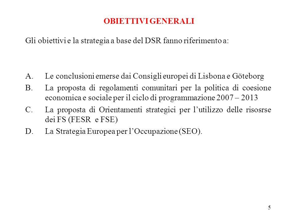 5 Gli obiettivi e la strategia a base del DSR fanno riferimento a: A.Le conclusioni emerse dai Consigli europei di Lisbona e Göteborg B.La proposta di regolamenti comunitari per la politica di coesione economica e sociale per il ciclo di programmazione 2007 – 2013 C.La proposta di Orientamenti strategici per lutilizzo delle risosrse dei FS (FESR e FSE) D.La Strategia Europea per lOccupazione (SEO).