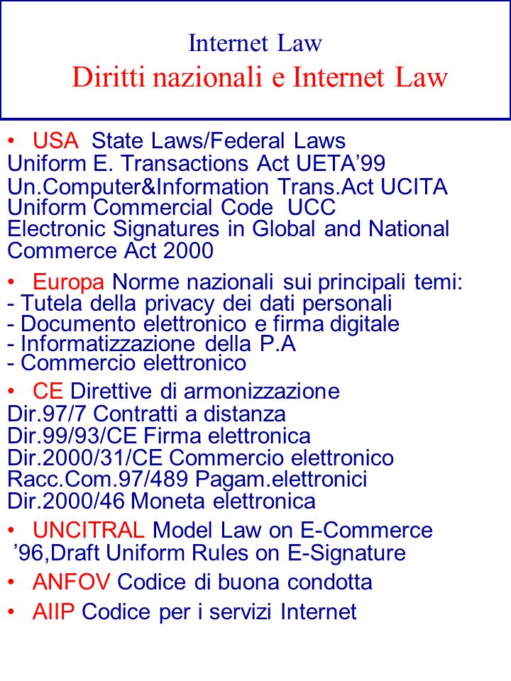Internet Law Diritti nazionali e Internet Law USA State Laws/Federal Laws Uniform E. Transactions Act UETA99 Un.Computer&Information Trans.Act UCITA U
