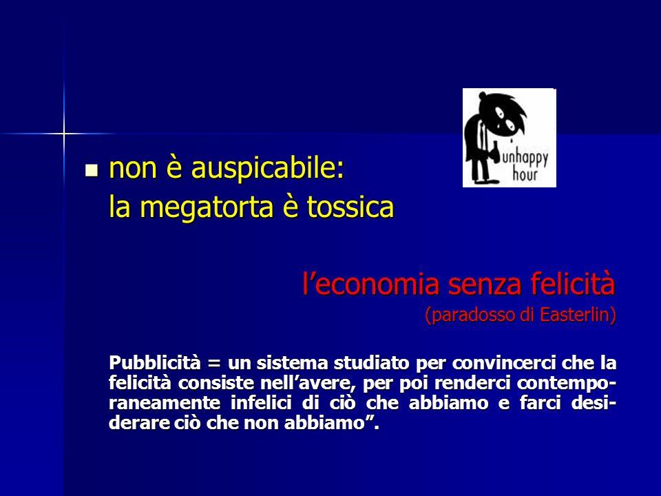 non è auspicabile: non è auspicabile: la megatorta è tossica leconomia senza felicità (paradosso di Easterlin) Pubblicità = un sistema studiato per co