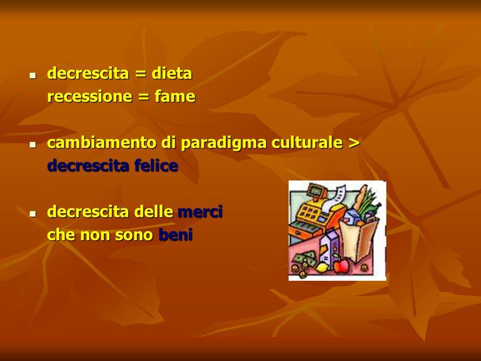 decrescita = dieta decrescita = dieta recessione = fame cambiamento di paradigma culturale > cambiamento di paradigma culturale > decrescita felice de