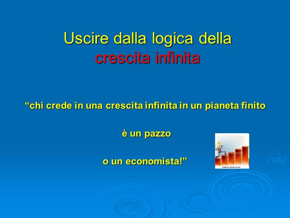 Uscire dalla logica della crescita infinita chi crede in una crescita infinita in un pianeta finito è un pazzo è un pazzo o un economista!