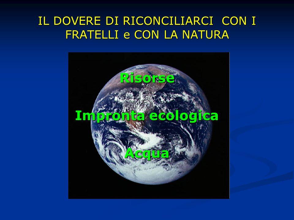 IL DOVERE DI RICONCILIARCI CON I FRATELLI e CON LA NATURA Risorse Impronta ecologica Acqua
