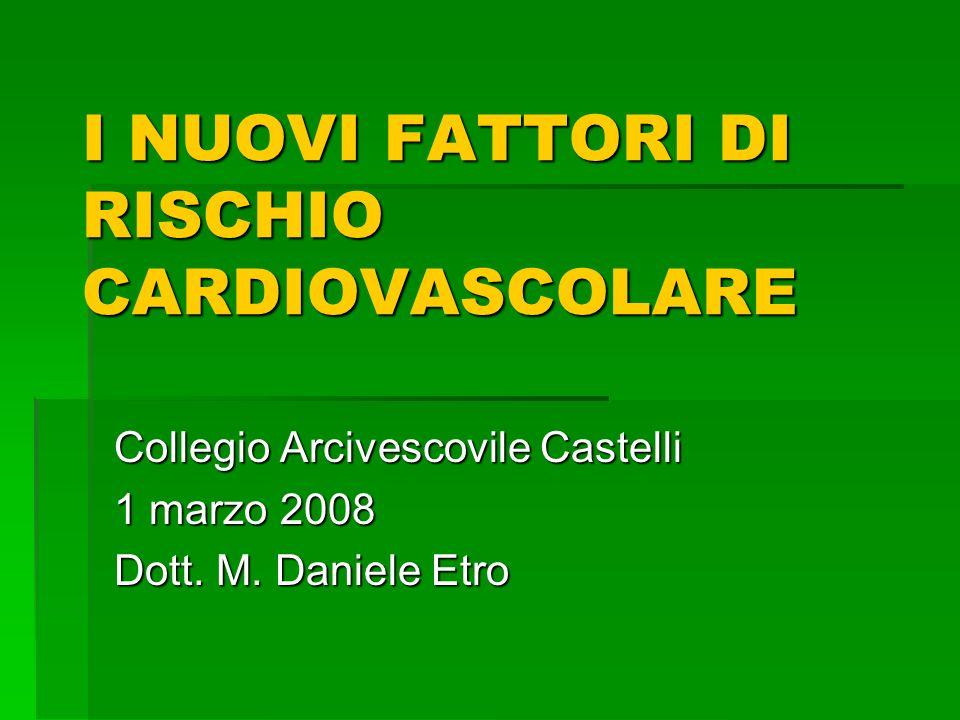 I NUOVI FATTORI DI RISCHIO CARDIOVASCOLARE Collegio Arcivescovile Castelli 1 marzo 2008 Dott. M. Daniele Etro