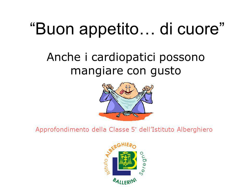 Buon appetito… di cuore Anche i cardiopatici possono mangiare con gusto Approfondimento della Classe 5° dellIstituto Alberghiero