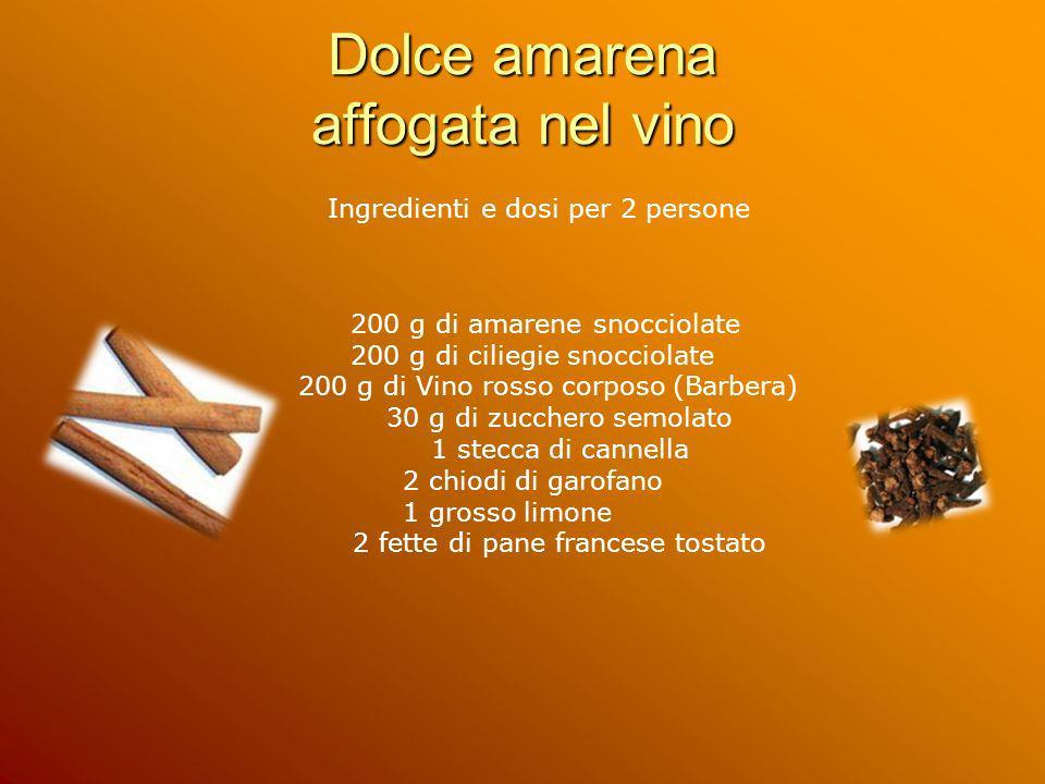 Dolce amarena affogata nel vino Ingredienti e dosi per 2 persone 200 g di amarene snocciolate 200 g di ciliegie snocciolate 200 g di Vino rosso corpos