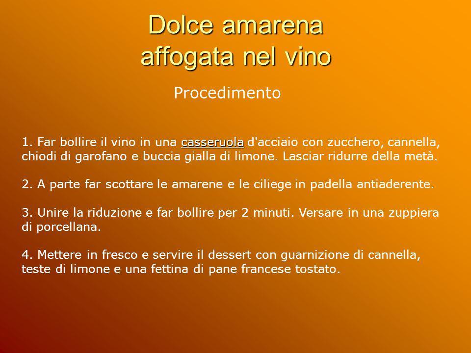 Dolce amarena affogata nel vino Procedimento casseruola 1. Far bollire il vino in una casseruola d'acciaio con zucchero, cannella, chiodi di garofano