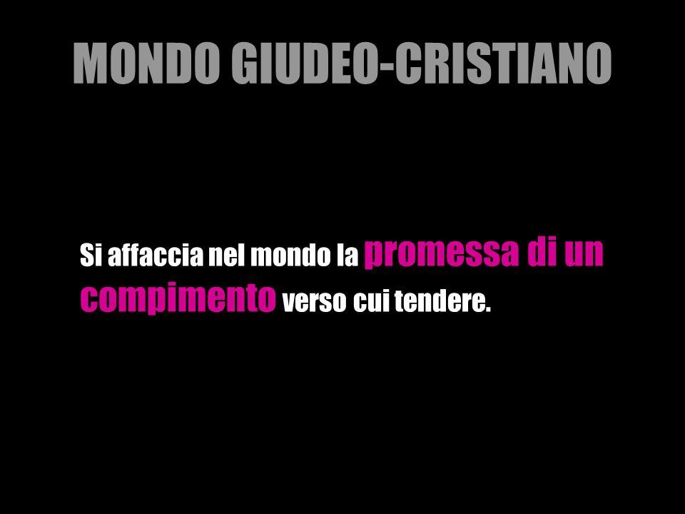 MONDO GIUDEO-CRISTIANO Si affaccia nel mondo la promessa di un compimento verso cui tendere.