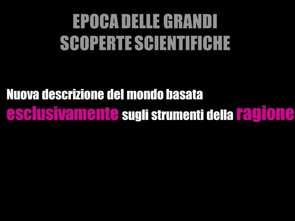 EPOCA DELLE GRANDI SCOPERTE SCIENTIFICHE Nuova descrizione del mondo basata esclusivamente sugli strumenti della ragione
